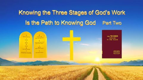 "The Word of God ""Knowing the Three Stages of God's Work Is the Path to Knowing God"" (Part Two)"