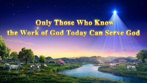 Only Those Who Know the Work of God Today Can Serve God