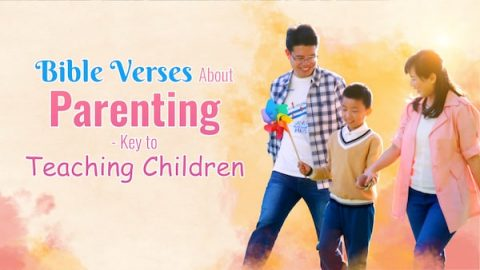Bible Verses About Parenting Tell You the Keys to Teaching Children