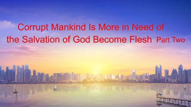 """The Word of God """"Corrupt Mankind Is More in Need of the Salvation of God Become Flesh"""" (Part Two)"""